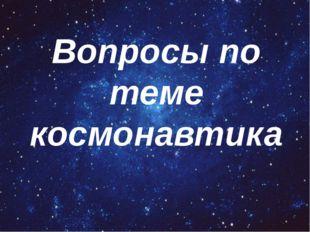 Вопросы по теме космонавтика