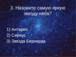 3. Назовите самую яркую звезду неба? 1) Антарес 2) Сириус 3) Звезда Бернарда