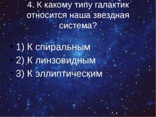 4. К какому типу галактик относится наша звездная система? 1) К спиральным 2)
