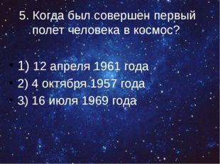 5. Когда был совершен первый полет человека в космос? 1) 12 апреля 1961 года