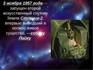 3 ноября 1957 года— запущен второй искусственный спутник Земли Спутник-2, в