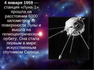 4 января 1959— станция «Луна-1» прошла на расстоянии 6000 километров от пов