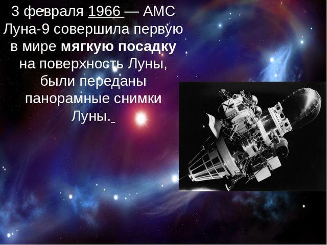 3 февраля 1966— АМС Луна-9 совершила первую в мире мягкую посадку на поверх...