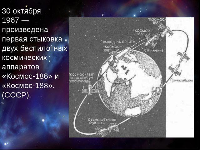 30 октября 1967— произведена первая стыковка двух беспилотных космических а...