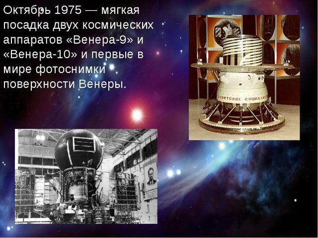 Октябрь 1975— мягкая посадка двух космических аппаратов «Венера-9» и «Венер...