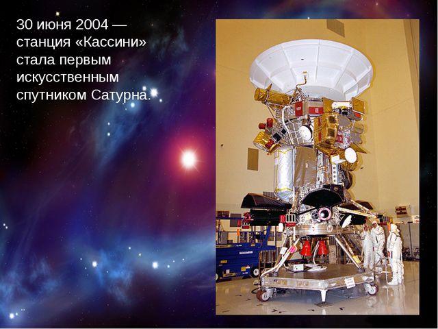 30 июня 2004 — станция «Кассини» стала первым искусственным спутником Сатурна.