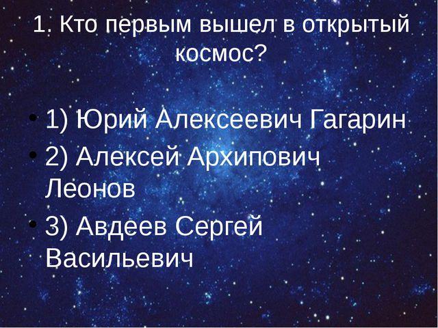 1. Кто первым вышел в открытый космос? 1) Юрий Алексеевич Гагарин 2) Алексей...