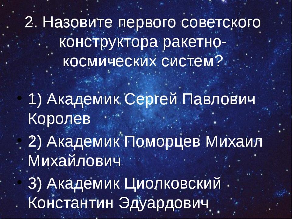 2. Назовите первого советского конструктора ракетно-космических систем? 1) Ак...