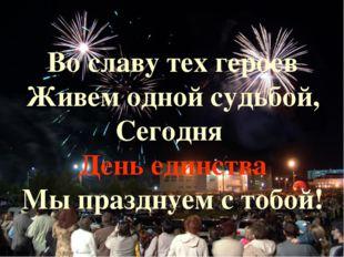 Во славу тех героев Живем одной судьбой, Сегодня День единства Мы празднуем