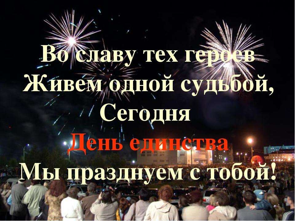 Во славу тех героев Живем одной судьбой, Сегодня День единства Мы празднуем...