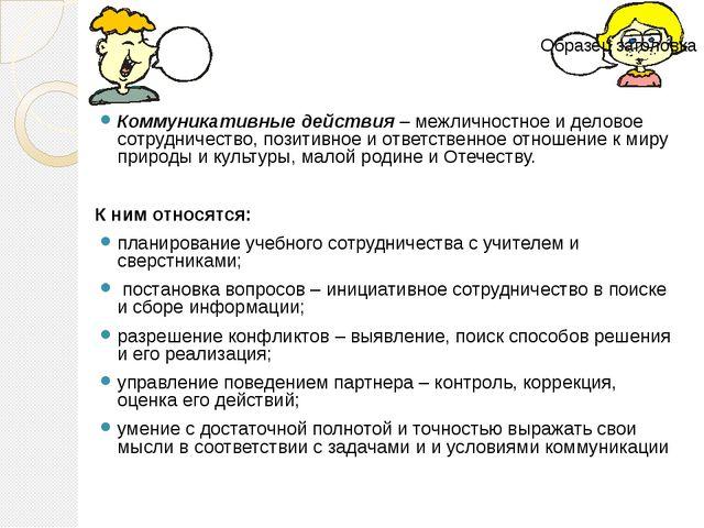 Коммуникативные действия – межличностное и деловое сотрудничество, позитивное...