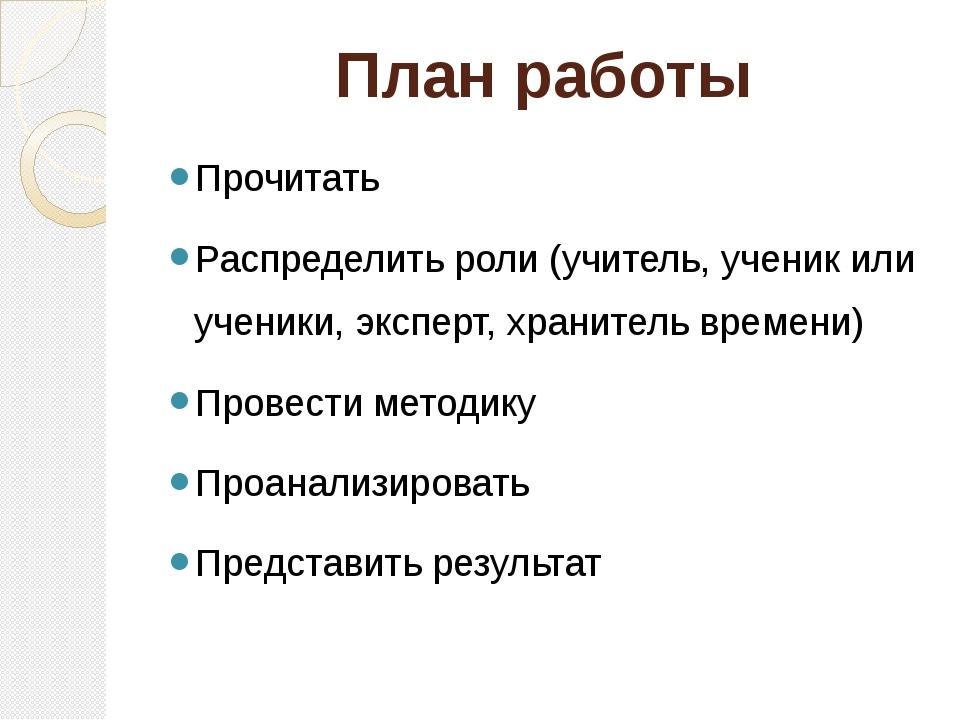 План работы Прочитать Распределить роли (учитель, ученик или ученики, эксперт...