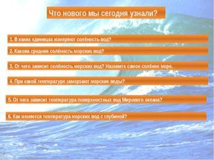 Что нового мы сегодня узнали? 1. В каких единицах измеряют солёность вод? 2.