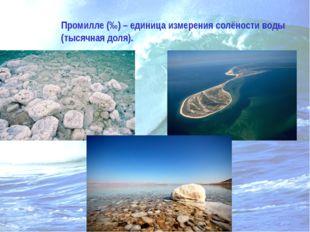 Промилле (‰) – единица измерения солёности воды (тысячная доля).