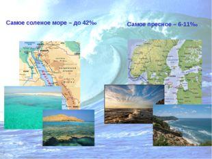 Самое соленое море – до 42%о Самое пресное – 6-11%о