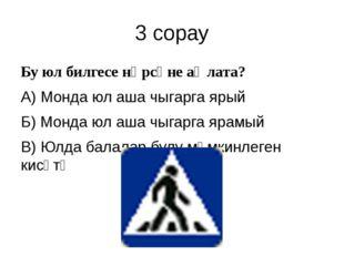 3 сорау Бу юл билгесе нәрсәне аңлата? А) Монда юл аша чыгарга ярый Б) Монда ю