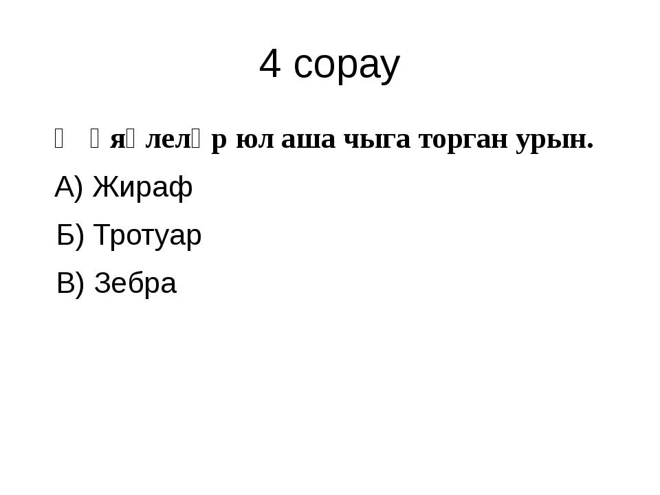 4 сорау Җәяүлеләр юл аша чыга торган урын. А) Жираф Б) Тротуар В) Зебра