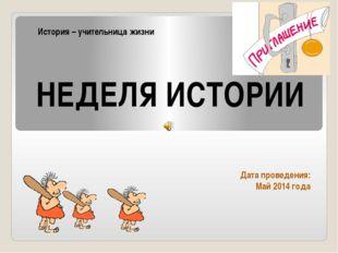 Дата проведения: Май 2014 года НЕДЕЛЯ ИСТОРИИ История – учительница жизни