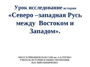Урок исследование история «Северо –западная Русь между Востоком и Западом».