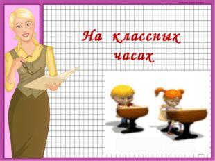 На классных часах © Фокина Лидия Петровна