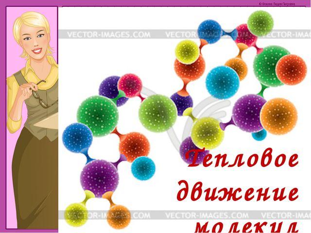 Тепловое движение молекул © Фокина Лидия Петровна
