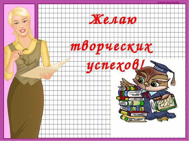 Желаю творческих успехов! © Фокина Лидия Петровна