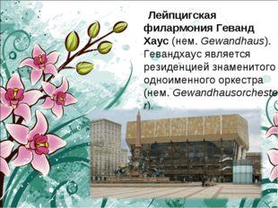 Лейпцигская филармонияГеванд Хаус(нем.Gewandhaus). Гевандхаус является ре