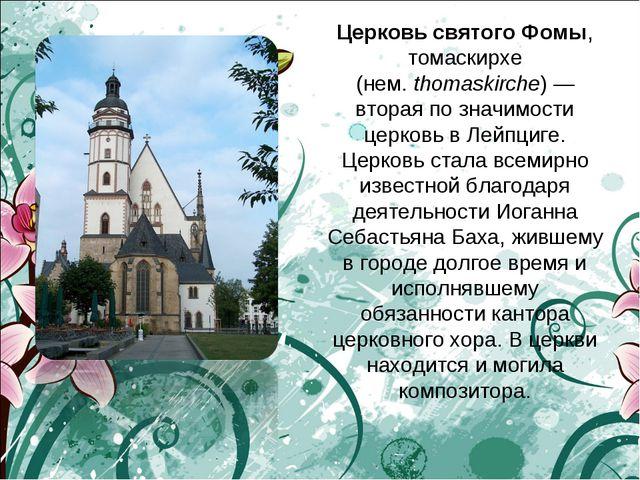 Церковь святого Фомы, томаскирхе (нем.thomaskirche)— вторая по значимости ц...