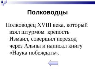 Полководцы Полководец XVIII века, который взял штурмом крепость Измаил, совер