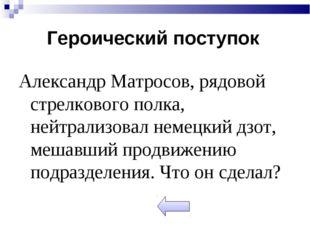 Александр Матросов, рядовой стрелкового полка, нейтрализовал немецкий дзот, м