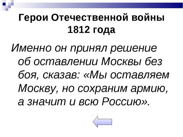 Герои Отечественной войны 1812 года Именно он принял решение об оставлении Мо...