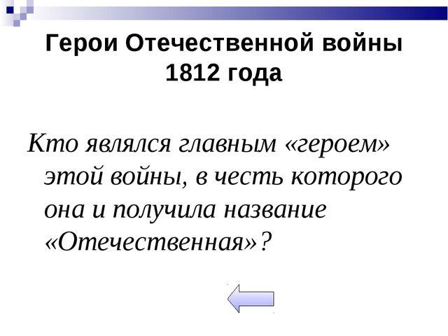 Герои Отечественной войны 1812 года Кто являлся главным «героем» этой войны,...