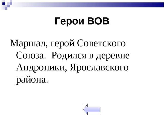 Герои ВОВ Маршал, герой Советского Союза. Родился в деревне Андроники, Яросла...