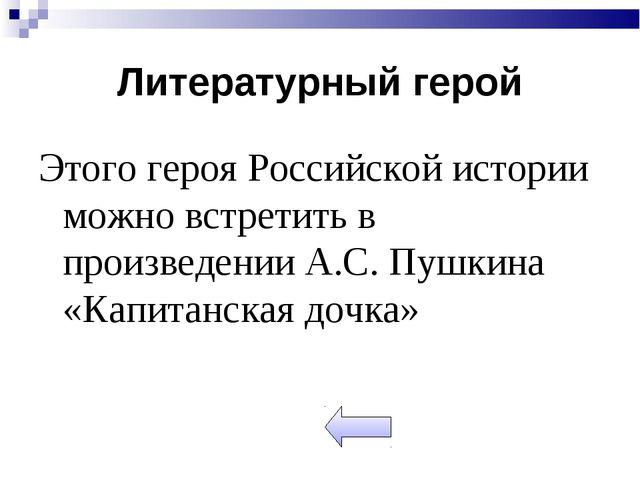 Литературный герой Этого героя Российской истории можно встретить в произведе...