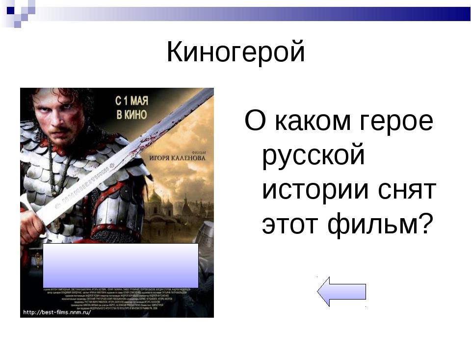 Киногерой О каком герое русской истории снят этот фильм?