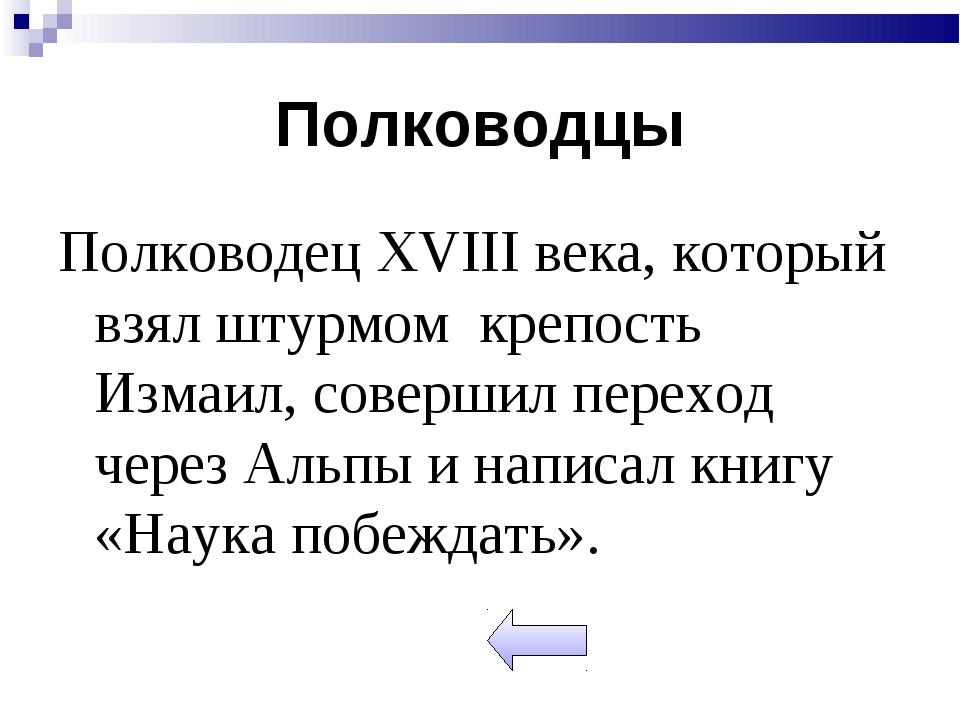 Полководцы Полководец XVIII века, который взял штурмом крепость Измаил, совер...