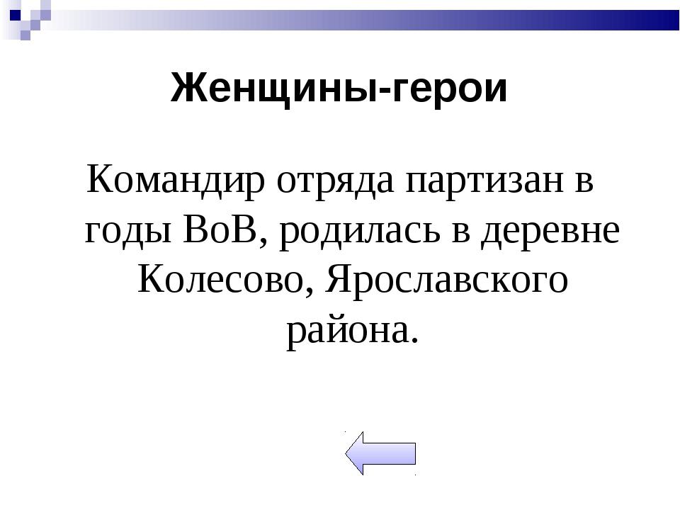 Женщины-герои Командир отряда партизан в годы ВоВ, родилась в деревне Колесов...