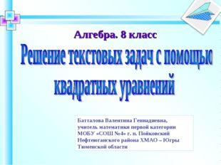 Алгебра. 8 класс Батталова Валентина Геннадиевна, учитель математики первой
