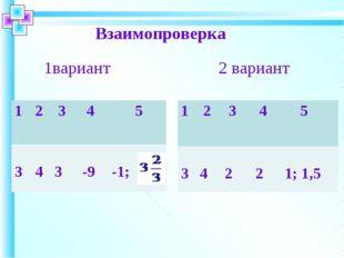Взаимопроверка 1вариант 2 вариант 12 3 4 5 3 4 3 -9 -1; 1 2 3 4 5