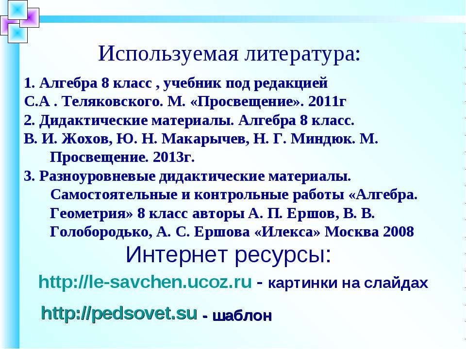 1. Алгебра 8 класс , учебник под редакцией С.А . Теляковского. М. «Просвещени...