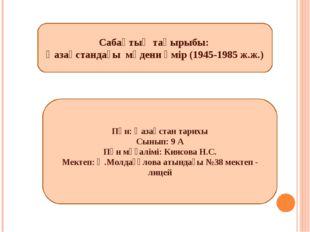 Сабақтың тақырыбы: Қазақстандағы мәдени өмір (1945-1985 ж.ж.) Пән: Қазақстан