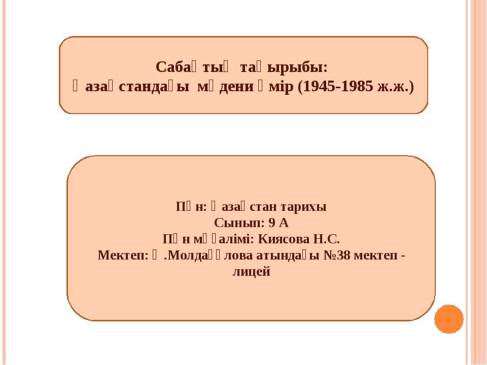 Сабақтың тақырыбы: Қазақстандағы мәдени өмір (1945-1985 ж.ж.) Пән: Қазақстан...