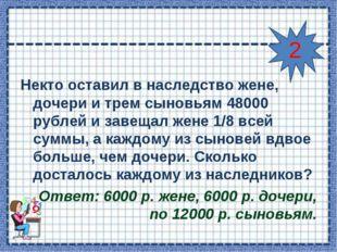 Некто оставил в наследство жене, дочери и трем сыновьям 48000 рублей и завеща
