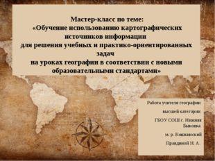 Мастер-класс по теме: «Обучение использованию картографических источников ин