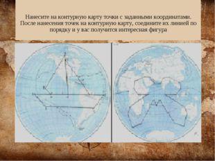 Нанесите на контурную карту точки с заданными координатами. После нанесения