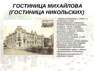 ГОСТИНИЦА МИХАЙЛОВА (ГОСТИНИЦА НИКОЛЬСКИХ) Здание построено в 1906 г. и сочет