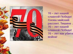 70 – лет нашей славной Победе! Снова майский рассвет. Тишина …. 70 – лет наше