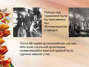 Победа над Германией была бы невозможна без Мотовилихинских заводов. Почти 50