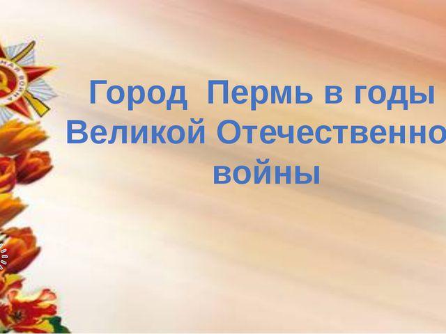 Город Пермь в годы Великой Отечественной войны
