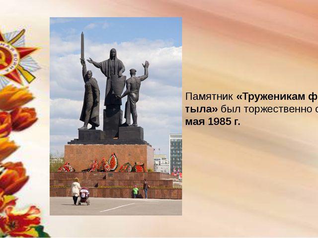 Памятник «Труженикам фронта и тыла» был торжественно открыт 9 мая 1985 г.